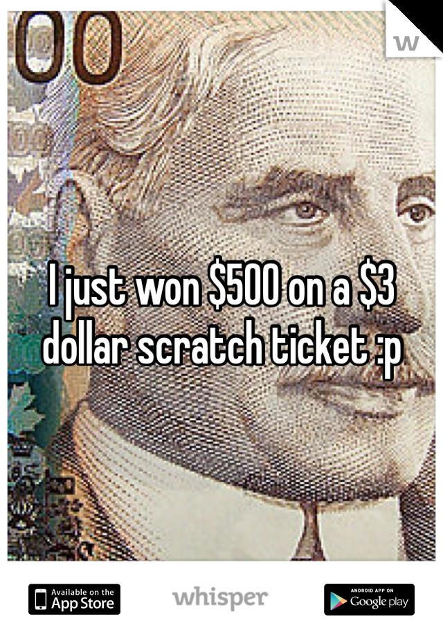 I just won $500 on a $3 dollar scratch ticket :p