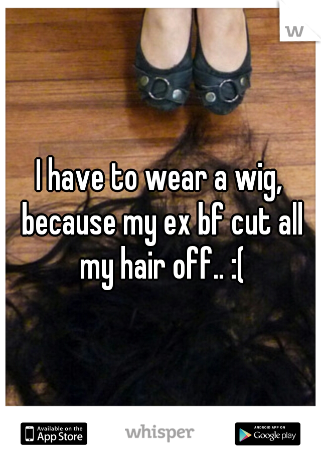 I have to wear a wig, because my ex bf cut all my hair off.. :(