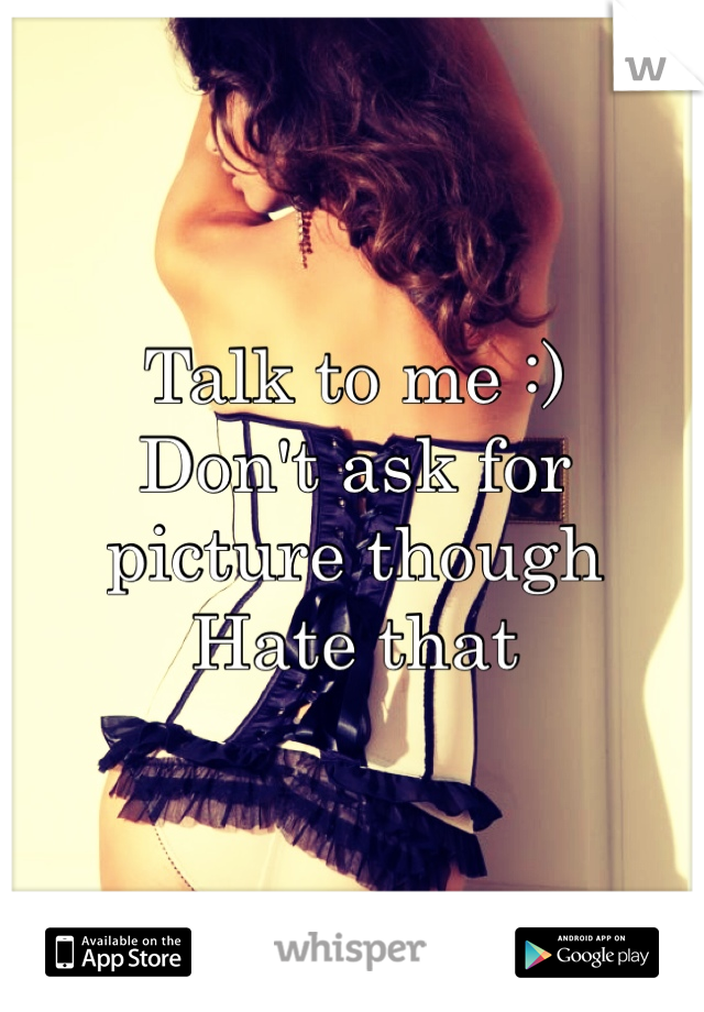 Talk to me :) Don't ask for picture though Hate that