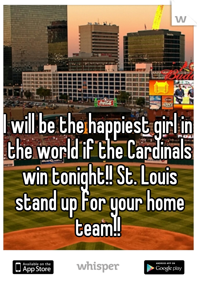 I will be the happiest girl in the world if the Cardinals win tonight!! St. Louis stand up for your home team!!