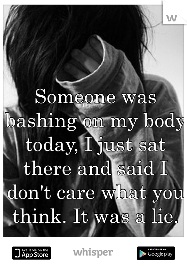 Someone was bashing on my body today, I just sat there and said I don't care what you think. It was a lie.