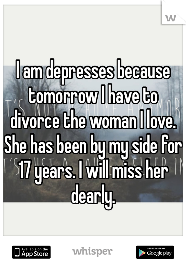 I am depresses because tomorrow I have to divorce the woman I love. She has been by my side for 17 years. I will miss her dearly.