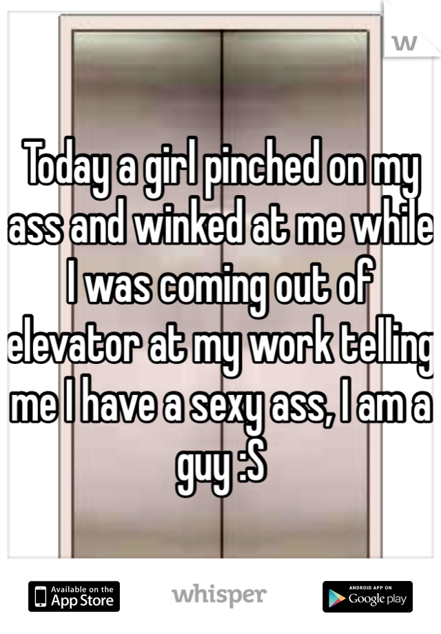 Today a girl pinched on my ass and winked at me while I was coming out of elevator at my work telling me I have a sexy ass, I am a guy :S