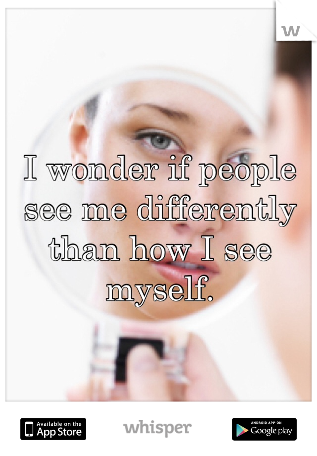 I wonder if people see me differently than how I see myself.