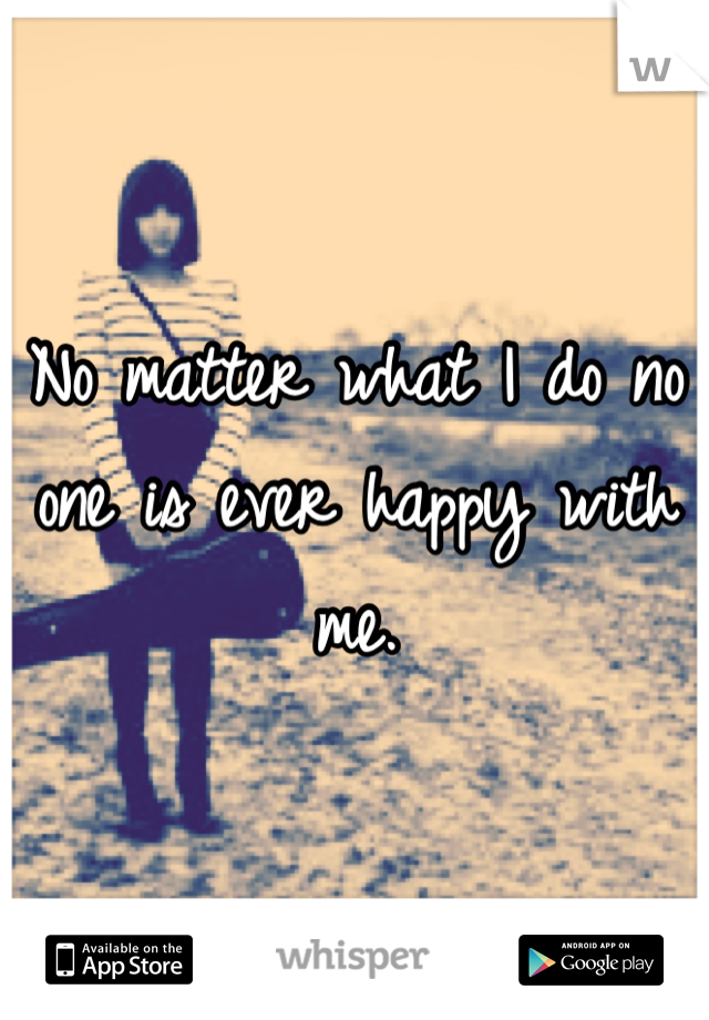 No matter what I do no one is ever happy with me.