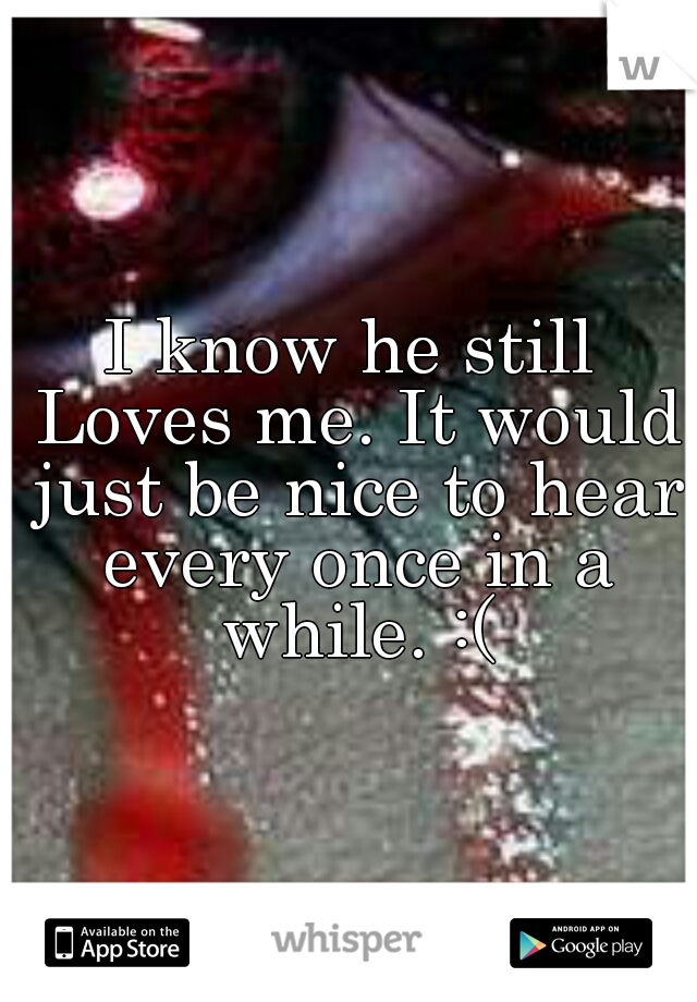 I know he still Loves me. It would just be nice to hear every once in a while. :(