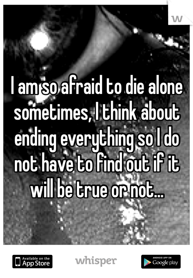 I am so afraid to die alone sometimes, I think about ending everything so I do not have to find out if it will be true or not...