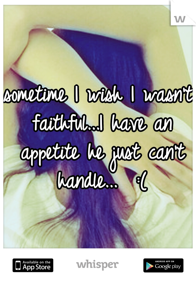 sometime I wish I wasn't faithful...I have an appetite he just can't handle...  :(