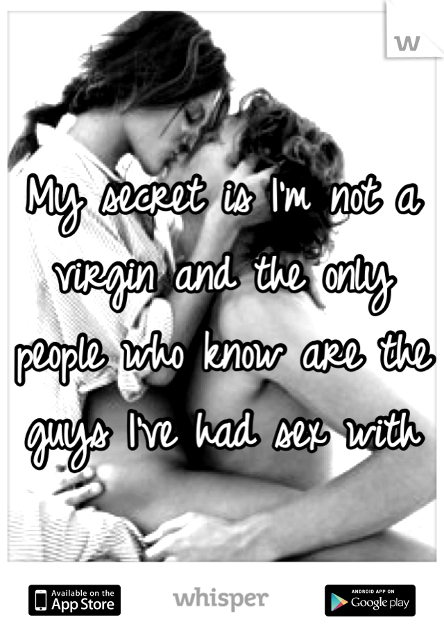 My secret is I'm not a virgin and the only people who know are the guys I've had sex with