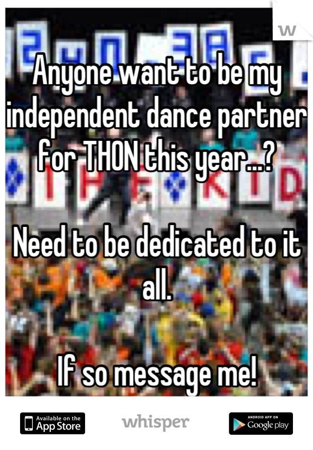 Anyone want to be my independent dance partner for THON this year...?  Need to be dedicated to it all.  If so message me!