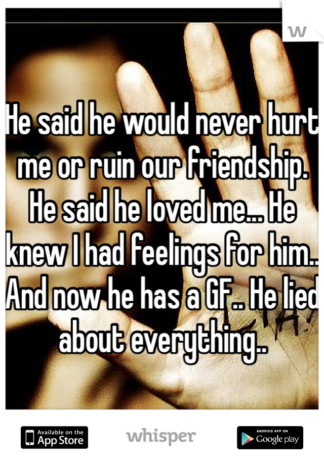 He said he would never hurt me or ruin our friendship. He said he loved me... He knew I had feelings for him.. And now he has a GF.. He lied about everything..