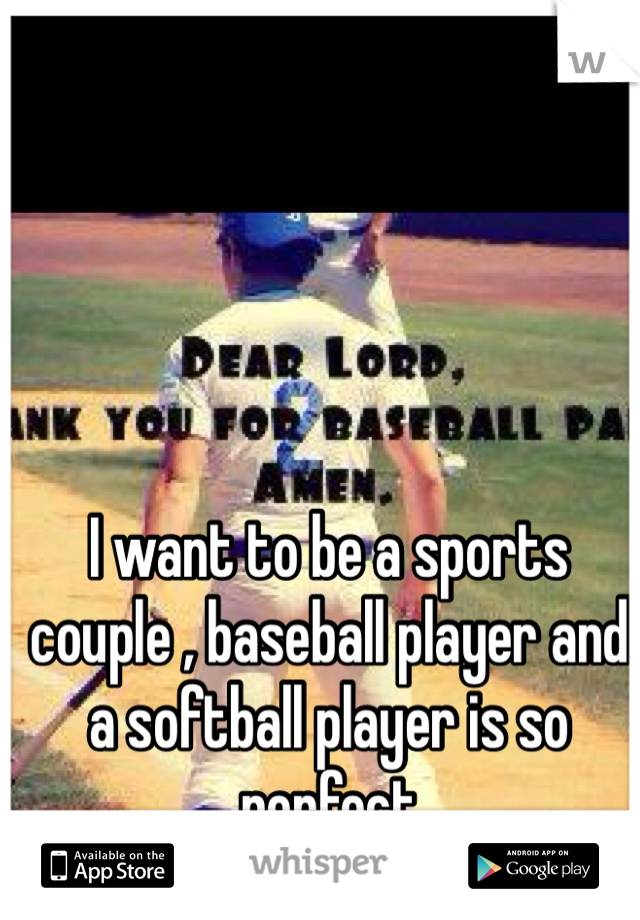 I want to be a sports couple , baseball player and a softball player is so perfect