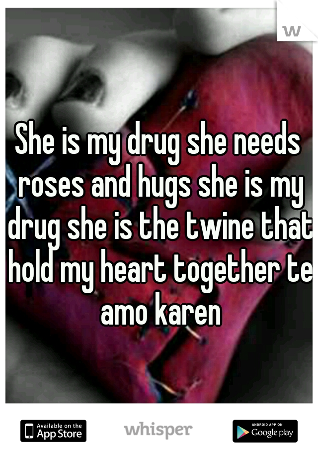 She is my drug she needs roses and hugs she is my drug she is the twine that hold my heart together te amo karen