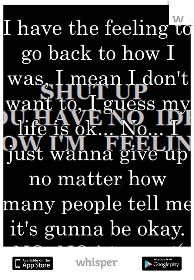 I have the feeling to go back to how I was, I mean I don't want to, I guess my life is ok... No... I just wanna give up no matter how many people tell me it's gunna be okay. NO. NO it's not :'(
