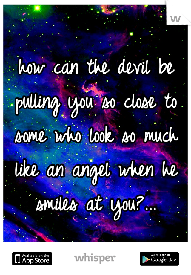 how can the devil be pulling you so close to some who look so much like an angel when he smiles at you?...