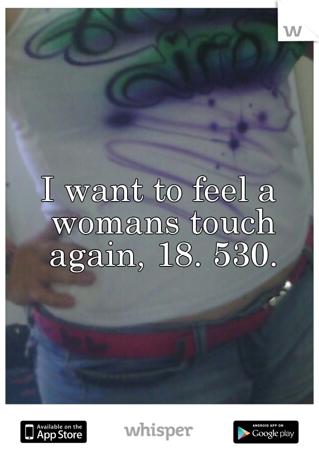 I want to feel a womans touch again, 18. 530.