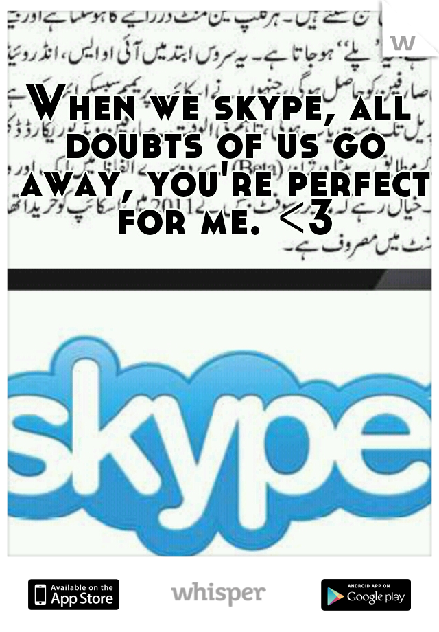 When we skype, all doubts of us go away, you're perfect for me. <3