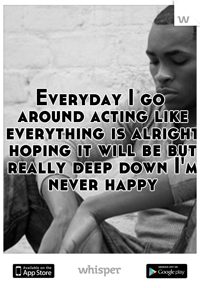 Everyday I go around acting like everything is alright hoping it will be but really deep down I'm never happy