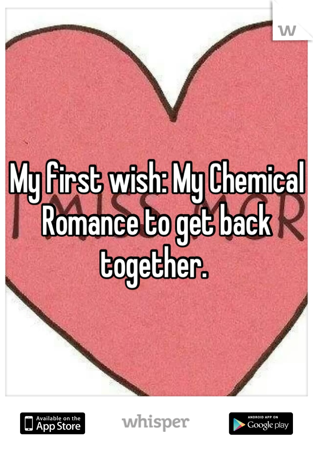 My first wish: My Chemical Romance to get back together.