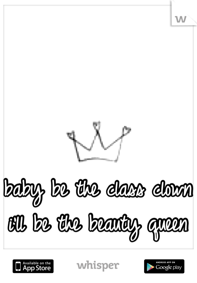 baby be the class clown i'll be the beauty queen