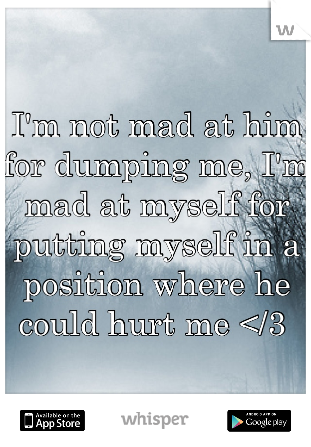 I'm not mad at him for dumping me, I'm mad at myself for putting myself in a position where he could hurt me </3