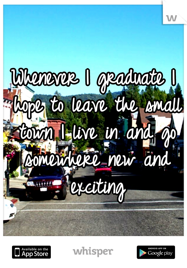 Whenever I graduate I hope to leave the small town I live in and go somewhere new and exciting