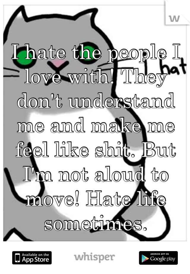 I hate the people I love with! They don't understand me and make me feel like shit. But I'm not aloud to move! Hate life sometimes.