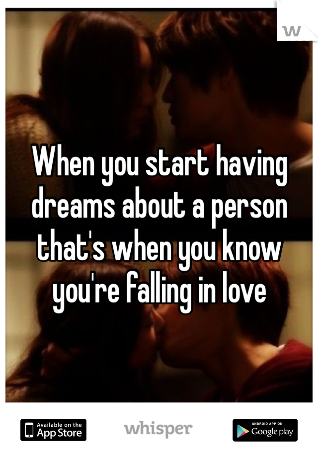 When you start having dreams about a person that's when you know you're falling in love
