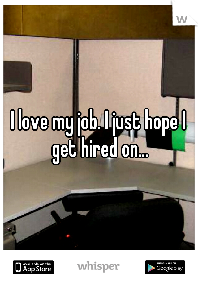 I love my job. I just hope I get hired on...