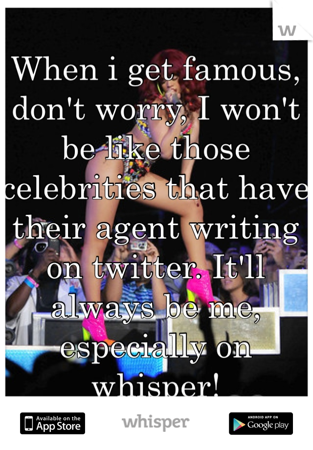 When i get famous, don't worry, I won't be like those celebrities that have their agent writing on twitter. It'll always be me, especially on whisper!