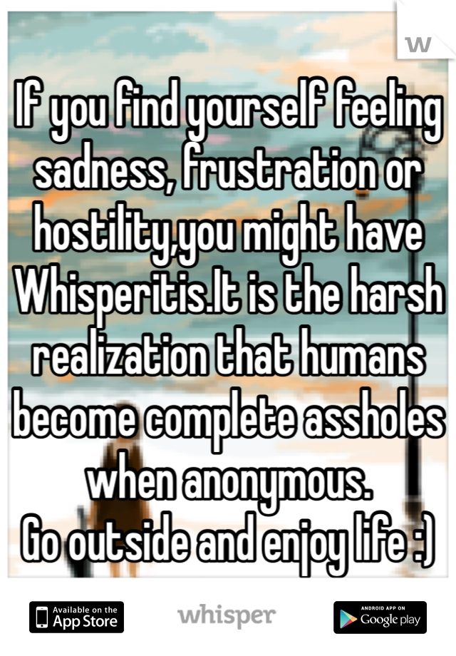 If you find yourself feeling sadness, frustration or hostility,you might have Whisperitis.It is the harsh realization that humans become complete assholes when anonymous. Go outside and enjoy life :)