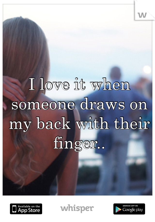 I love it when someone draws on my back with their finger..