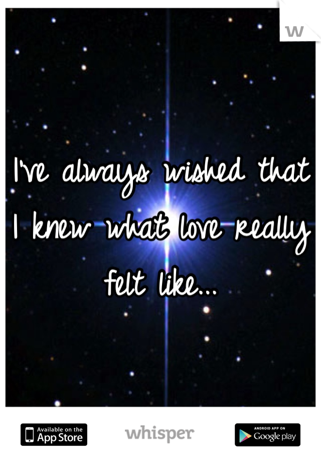I've always wished that I knew what love really felt like...