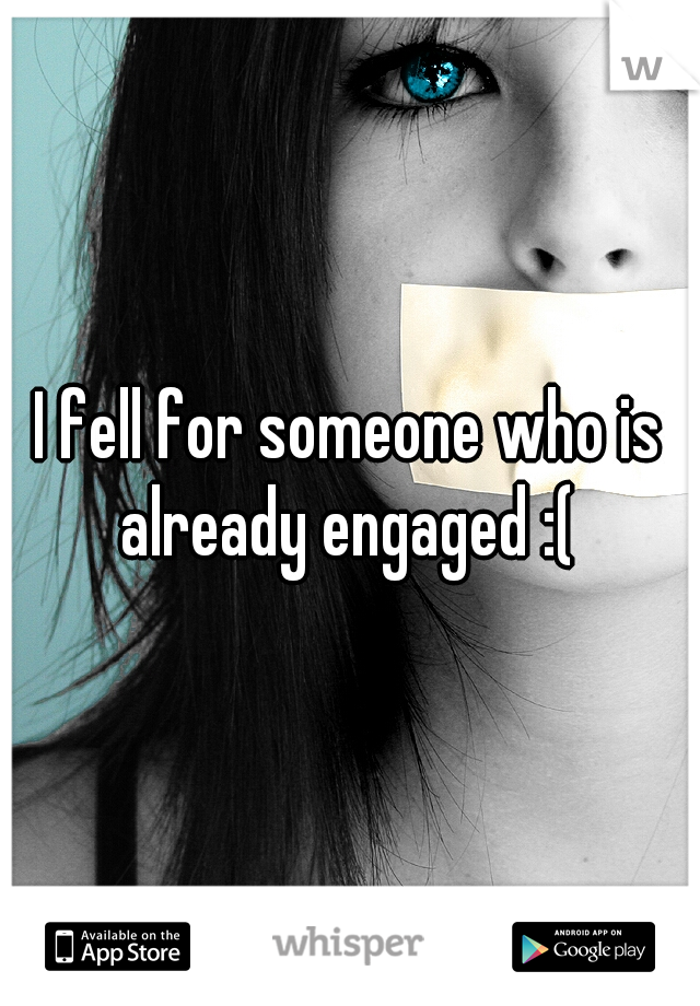 I fell for someone who is already engaged :(