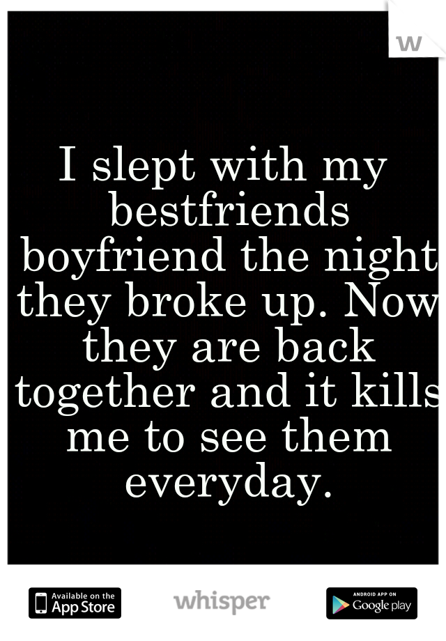 I slept with my bestfriends boyfriend the night they broke up. Now they are back together and it kills me to see them everyday.