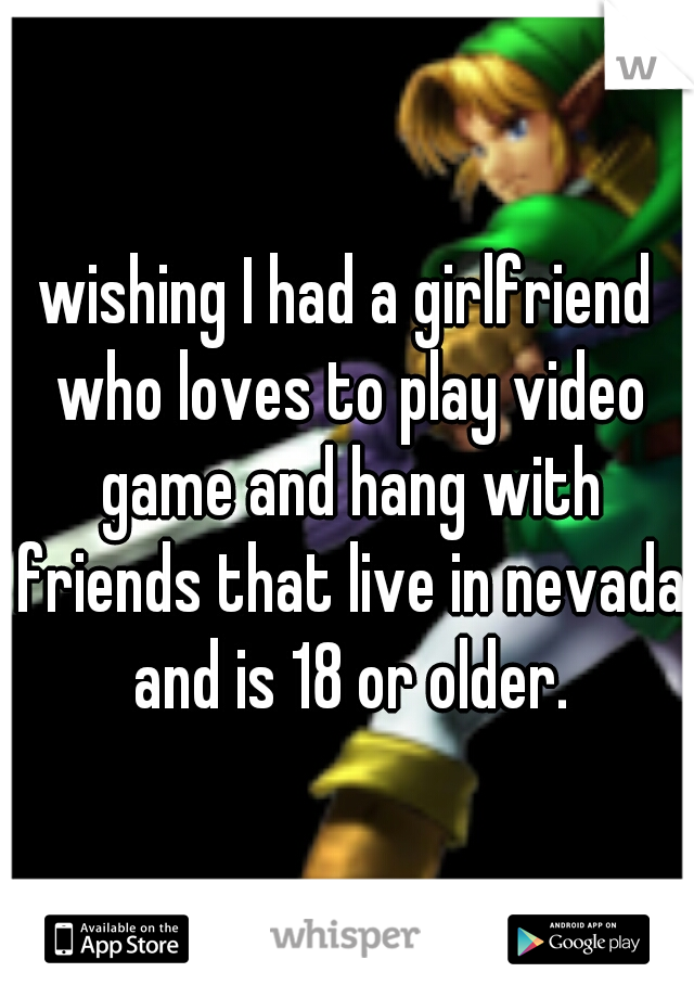 wishing I had a girlfriend who loves to play video game and hang with friends that live in nevada and is 18 or older.