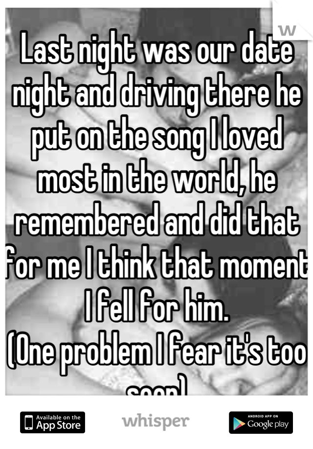 Last night was our date night and driving there he put on the song I loved most in the world, he remembered and did that for me I think that moment I fell for him. (One problem I fear it's too soon)