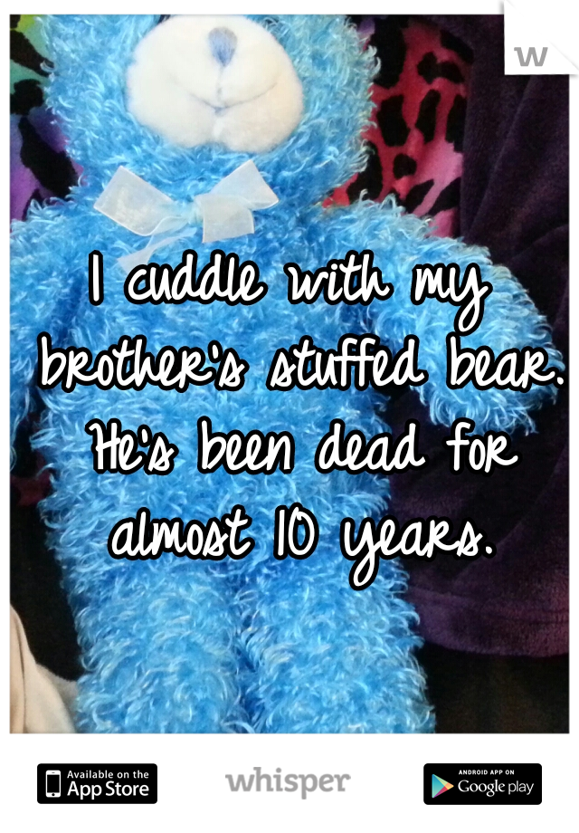 I cuddle with my brother's stuffed bear. He's been dead for almost 10 years.