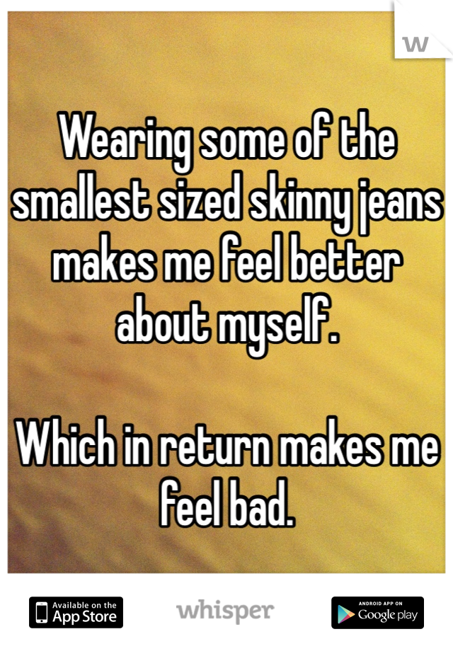 Wearing some of the smallest sized skinny jeans makes me feel better about myself.  Which in return makes me feel bad.