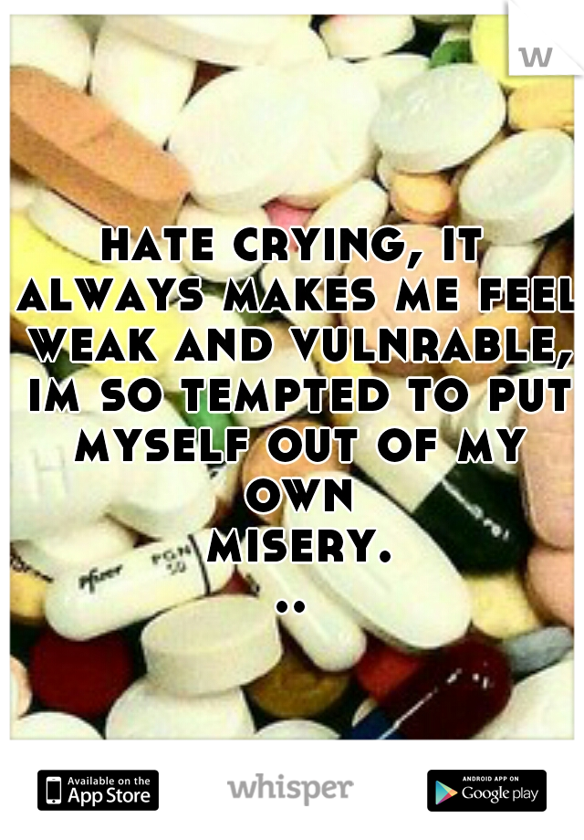 hate crying, it always makes me feel weak and vulnrable, im so tempted to put myself out of my own misery...