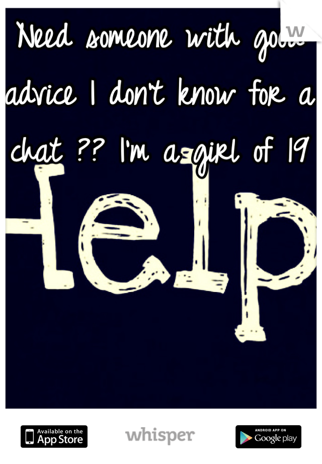 Need someone with good advice I don't know for a chat ?? I'm a girl of 19