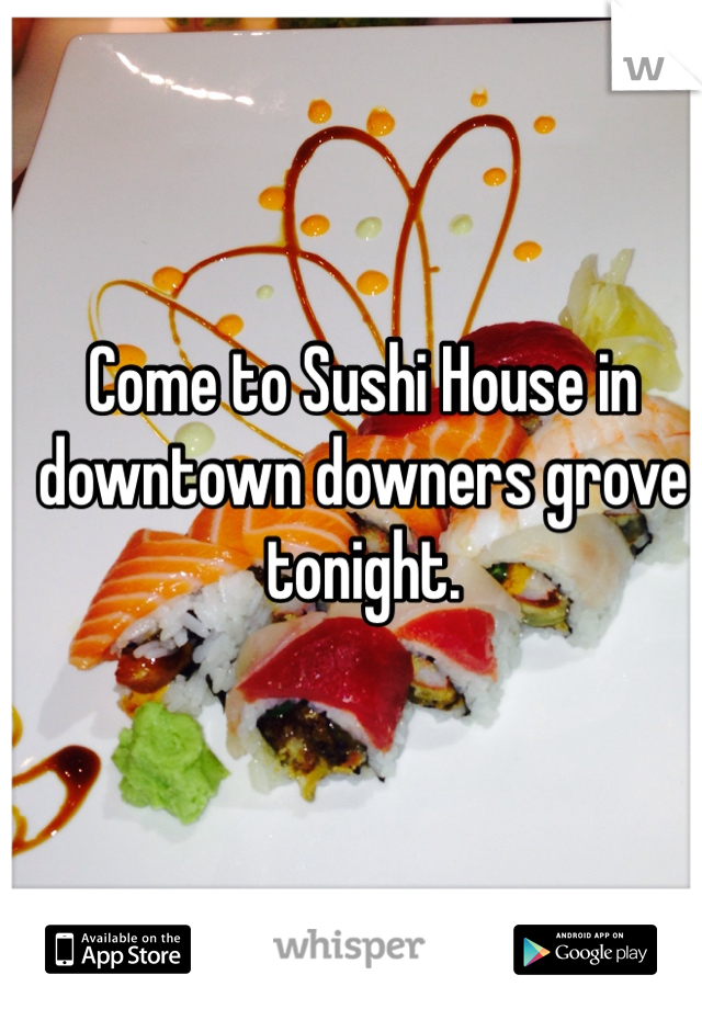 Come to Sushi House in downtown downers grove tonight.