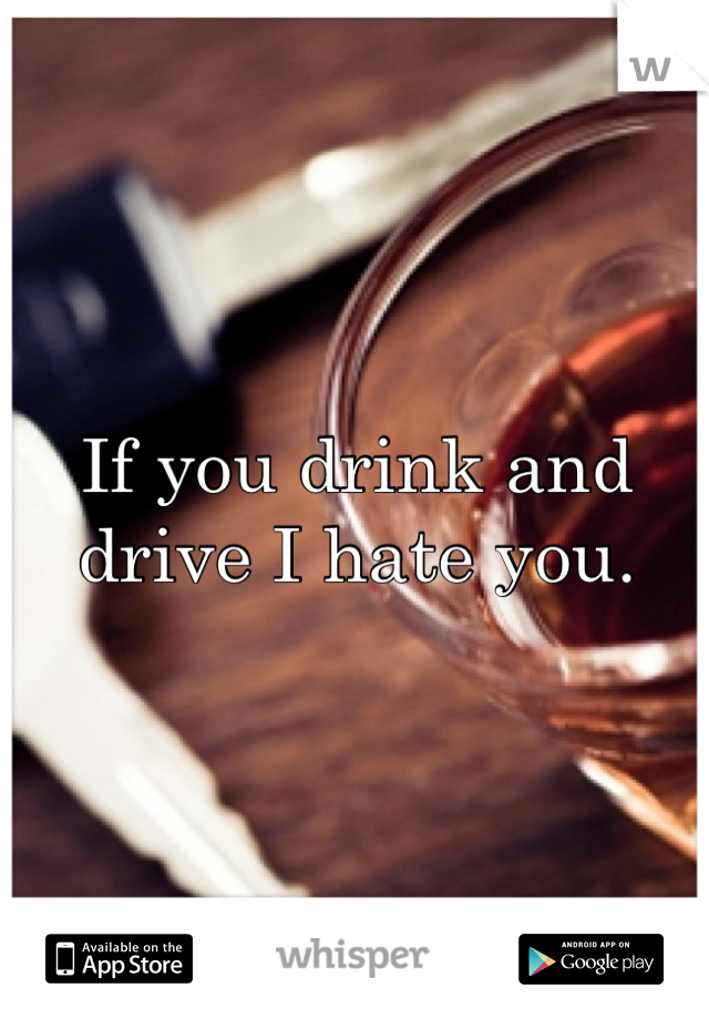 If you drink and drive I hate you.