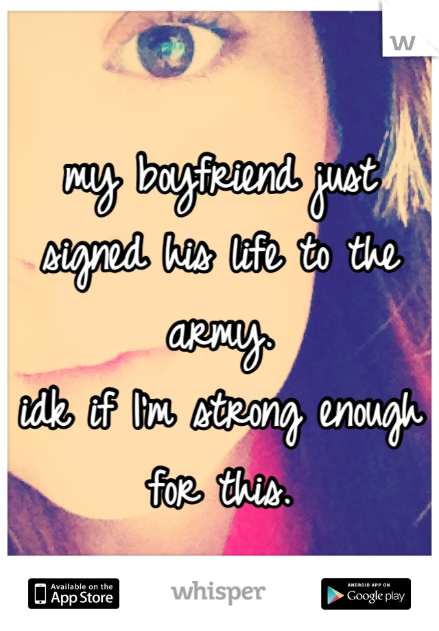 my boyfriend just signed his life to the army.  idk if I'm strong enough for this.