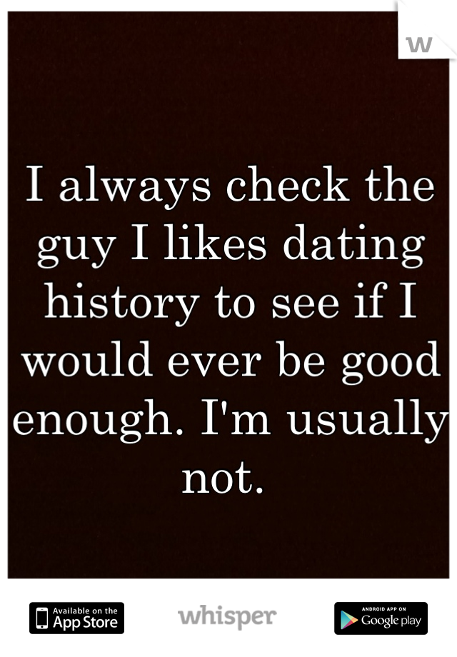 I always check the guy I likes dating history to see if I would ever be good enough. I'm usually not.