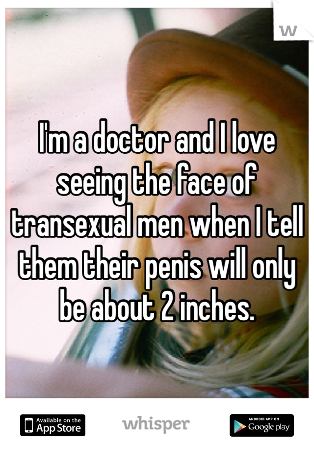 I'm a doctor and I love seeing the face of transexual men when I tell them their penis will only be about 2 inches.