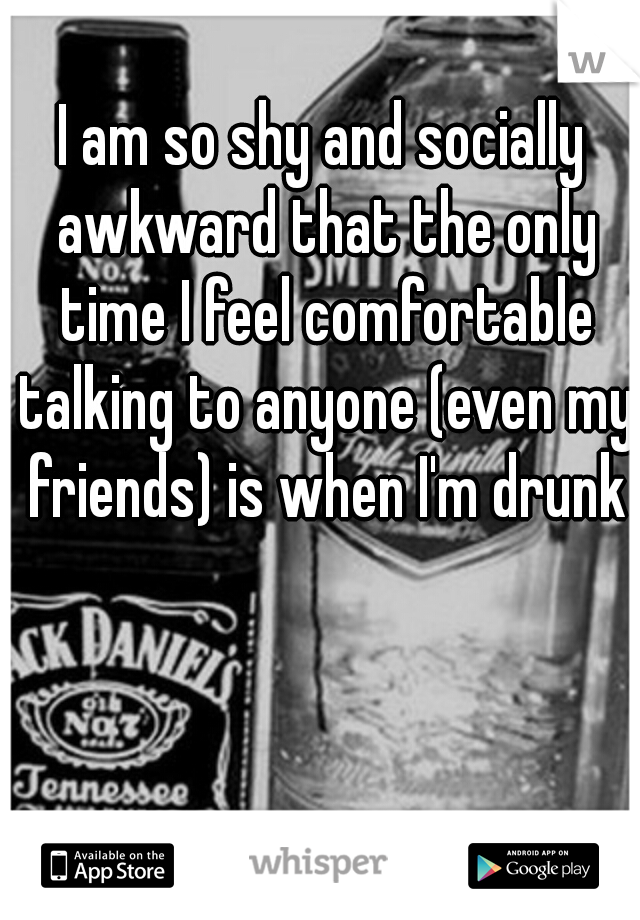 I am so shy and socially awkward that the only time I feel comfortable talking to anyone (even my friends) is when I'm drunk