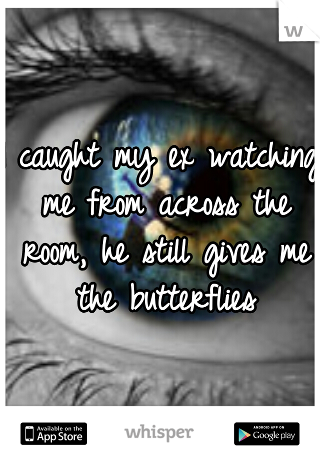 I caught my ex watching me from across the room, he still gives me the butterflies