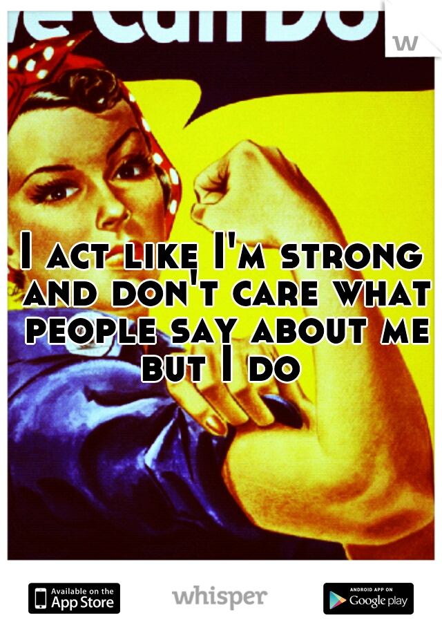I act like I'm strong and don't care what people say about me but I do