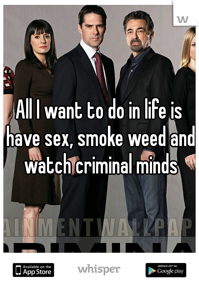 All I want to do in life is have sex, smoke weed and watch criminal minds